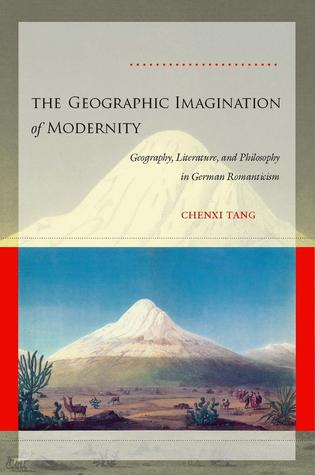 The Geographic Imagination of Modernity: Geography, Literature, and Philosophy in German Romanticism  by  Chenxi Tang