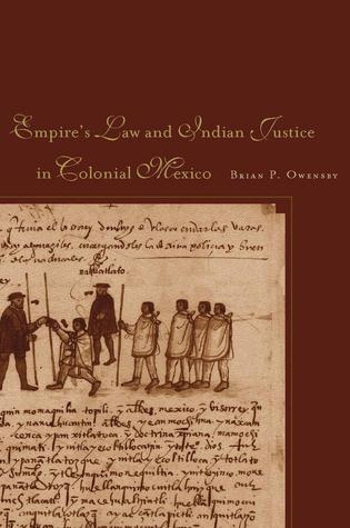 Empire of Law and Indian Justice in Colonial Mexico  by  Brian P. Owensby