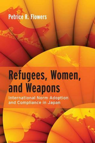 Refugees, Women, and Weapons: International Norm Adoption and Compliance in Japan Petrice Flowers
