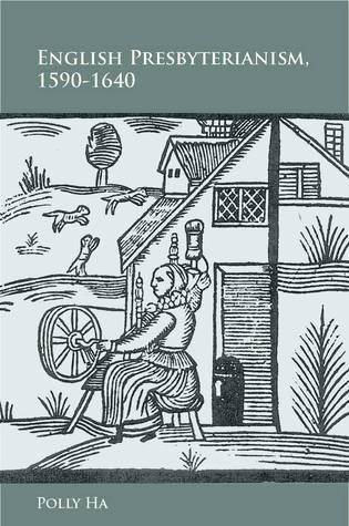 English Presbyterianism, 1590-1640 Polly Ha