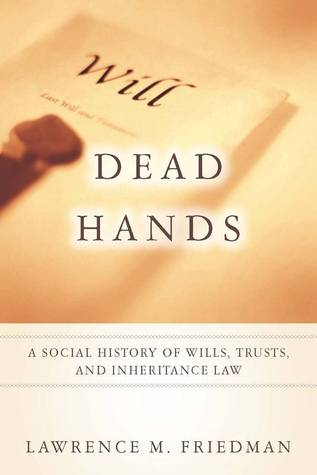 Dead Hands: A Social History of Wills, Trusts, and Inheritance Law  by  Lawrence M. Friedman