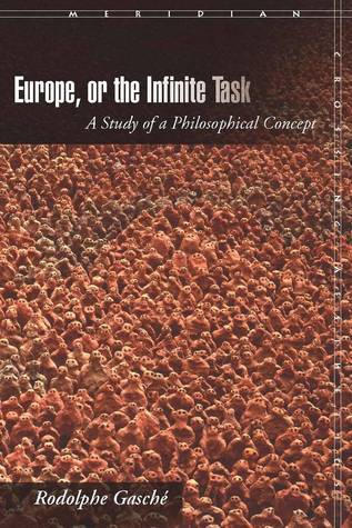 Europe, or The Infinite Task: A Study of a Philosophical Concept Rodolphe Gasché