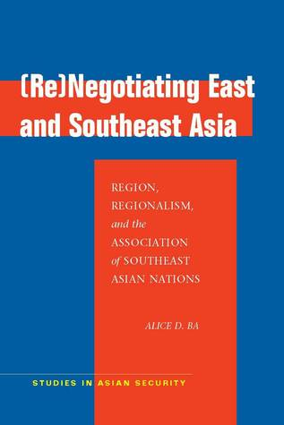 (Re)Negotiating East and Southeast Asia: Region, Regionalism, and the Association of Southeast Asian Nations Alice D. Ba