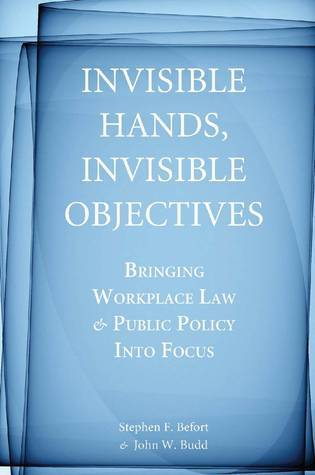 Invisible Hands, Invisible Objectives: Bringing Workplace Law and Public Policy Into Focus Stephen F. Befort