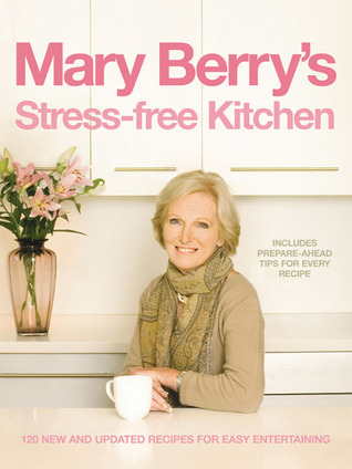 Mary Berrys Stress-Free Kitchen: 120 New and Improved Recipes for Easy Entertaining  by  Mary Berry