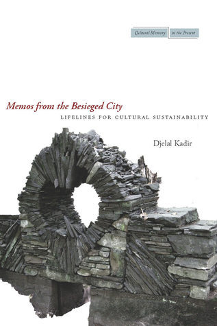 Memos from the Besieged City: Lifelines for Cultural Sustainability Djelal Kadir