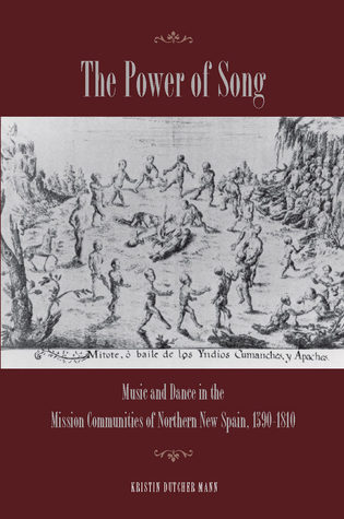 The Power of Song: Music and Dance in the Mission Communities of Northern New Spain, 1590-1810  by  Kristin Mann