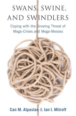 Swans, Swine, and Swindlers: Coping with the Growing Threat of Mega-Crises and Mega-Messes  by  Ian I. Mitroff