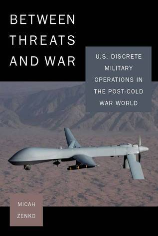 Between Threats and War: U.S. Discrete Military Operations in the Post-Cold War World Micah Zenko