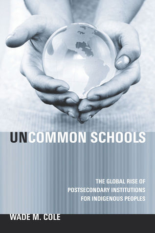 Uncommon Schools: The Global Rise of Postsecondary Institutions for Indigenous Peoples  by  Wade Cole