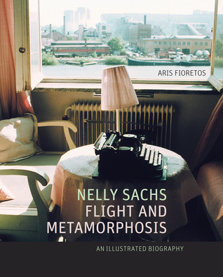 Nelly Sachs, Flight and Metamorphosis: An Illustrated Biography Aris Fioretos