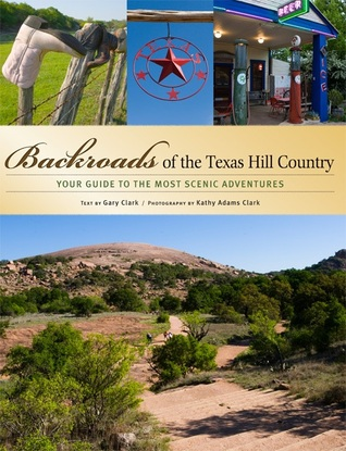 Backroads of the Texas Hill Country: Your Guide to the Most Scenic Adventures Gary  Clark