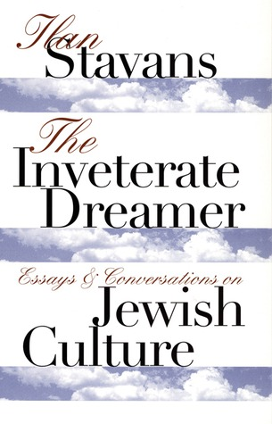 The Inveterate Dreamer: Essays and Conversations on Jewish Culture  by  Ilan Stavans