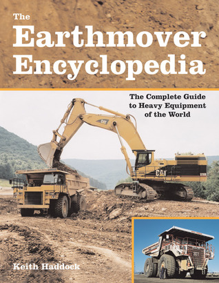 The Earthmover Encyclopedia: The Complete Guide to Heavy Equipment of the World Keith Haddock