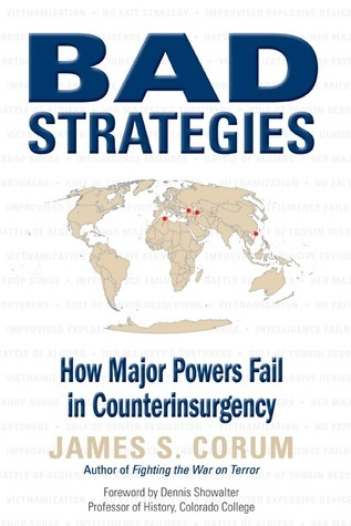 Bad Strategies: How Major Powers Fail in Counterinsurgency  by  James S. Corum