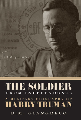 The Soldier from Independence: A Military Biography of Harry Truman D.M. Giangreco