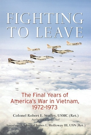 Fighting to Leave: The Final Years of Americas War in Vietnam, 1972-1973 Robert E. Stoffey
