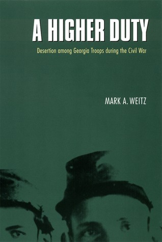 A Higher Duty: Desertion among Georgia Troops during the Civil War Mark A. Weitz