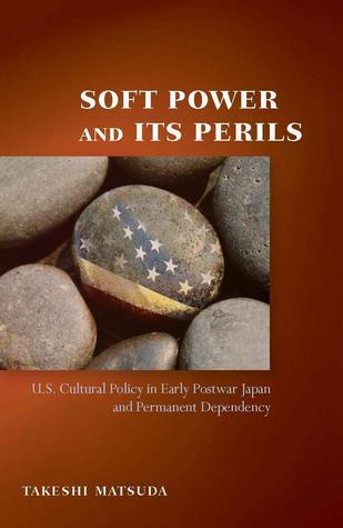 Soft Power and Its Perils: U.S. Cultural Policy in Early Postwar Japan and Permanent Dependency  by  Takeshi Matsuda