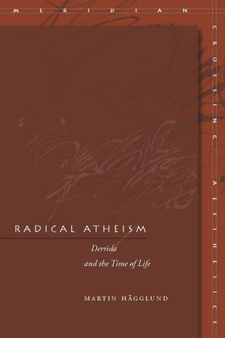 Radical Atheism: Derrida and the Time of Life Martin Hägglund