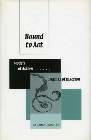 Bound to Act: Models of Action, Dramas of Inaction Valeria Wagner