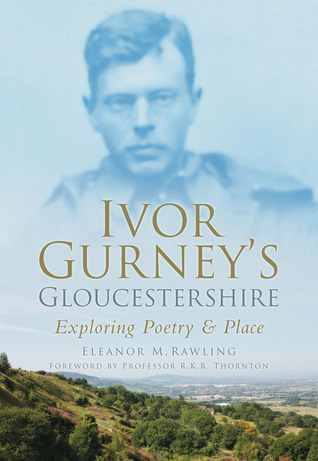 Ivor Gurneys Gloucestershire: Exploring Poetry and Place Eleanor M. Rawling