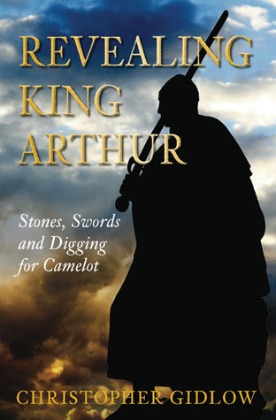 Revealing King Arthur: Swords, Stones and Digging for Camelot  by  Christopher Gidlow