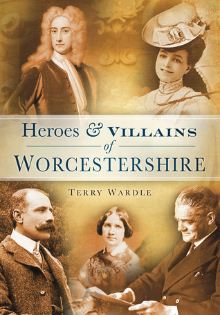 Heroes & Villains of Worcestershire  by  Terry Wardle