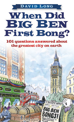 When Did Big Ben First Bong?: 101 Questions Answered About the Greatest City on Earth David Long
