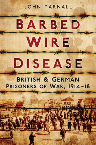 Barbed Wire Disease: British & German Prisoners of War, 1914–1918 John Yarnall