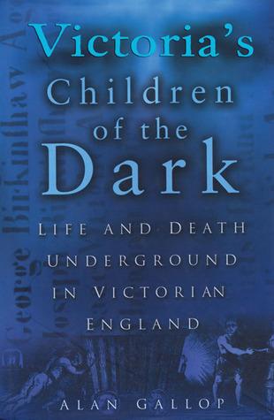 Victorias Children of the Dark: Life and Death Underground in Victorian England Alan Gallop