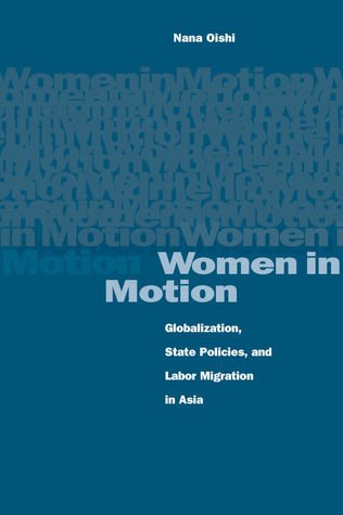 Women in Motion: Globalization, State Policies, and Labor Migration in Asia Nana Oishi