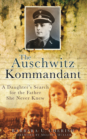The Auschwitz Kommandant: A Daughters Search for the Father She Never Knew  by  Barbara U. Cherish
