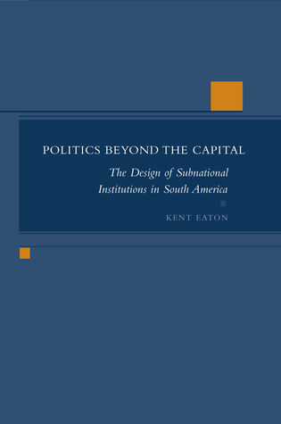 Politics Beyond the Capital: The Design of Subnational Institutions in South America Kent Eaton