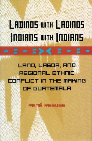 Ladinos with Ladinos, Indians with Indians: Land, Labor, and Regional Ethnic Conflict in the Making of Guatemala Rene Reeves