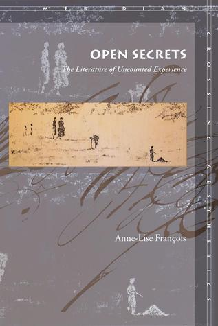 Open Secrets: The Literature of Uncounted Experience Anne-Lise François