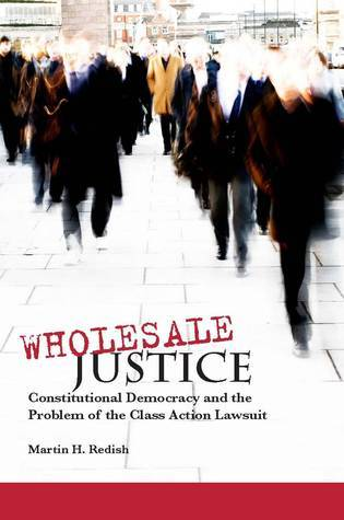 Wholesale Justice: Constitutional Democracy and the Problem of the Class Action Lawsuit  by  Martin Redish