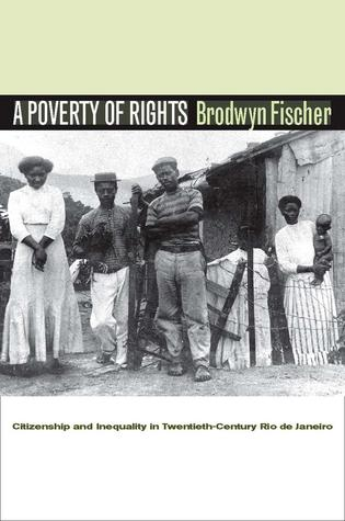 A Poverty of Rights: Citizenship and Inequality in Twentieth-Century Rio de Janeiro  by  Brodwyn Fischer