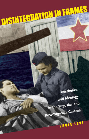 Disintegration in Frames: Aesthetics and Ideology in the Yugoslav and Post-Yugoslav Cinema  by  Pavle Levi