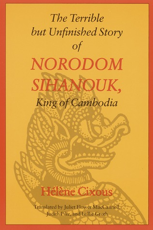 The Terrible but Unfinished Story of Norodom Sihanouk, King of Cambodia  by  Hélène Cixous