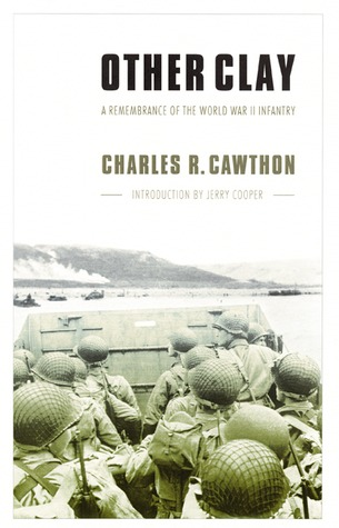 Other Clay: A Remembrance of the World War II Infantry  by  Charles R. Cawthon
