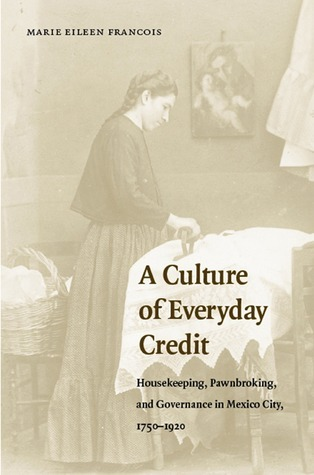 A Culture of Everyday Credit: Housekeeping, Pawnbroking, and Governance in Mexico City, 1750-1920  by  Marie Eileen François