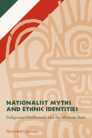 Nationalist Myths and Ethnic Identities: Indigenous Intellectuals and the Mexican State Natividad Gutierrez