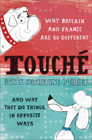 Touché: Why France and Britain are so Different, and Why They Do Things in Opposite Ways Agnes Catherine Poirer