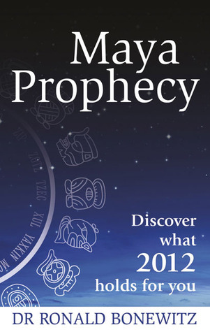 Maya Prophecy: Discover What 2012 Holds for You Ronald L. Bonewitz