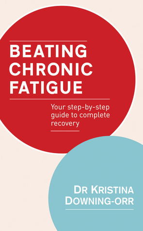 Beating Chronic Fatigue: Your Step-by-Step Guide to Complete Recovery Kristina Downing-Orr
