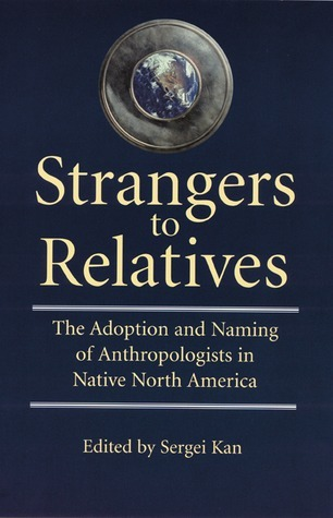 Strangers to Relatives: The Adoption and Naming of Anthropologists in Native North America  by  Sergei A. Kan