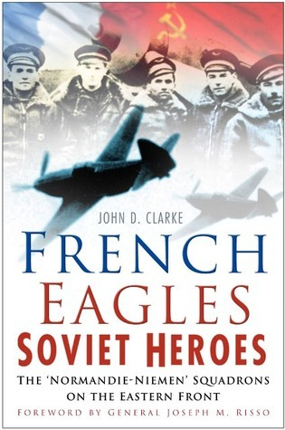 French Eagles: Soviet Heroes: The Normandie-Niemen Squadrons on the Eastern Front John D Clarke