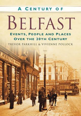 A Century of Belfast: Events, People and Places over the 20th Century Trevor Parkhill