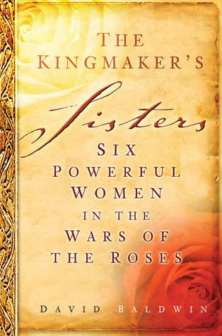 The Kingmakers Sisters: Six Powerful Women in the Wars of the Roses David Baldwin